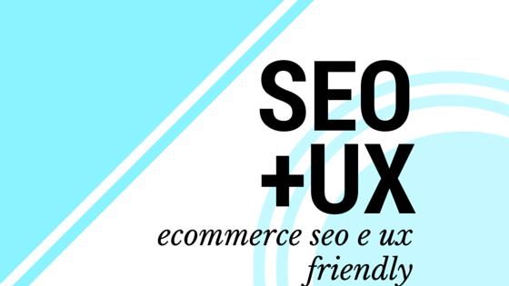 Ecommerce SEO e UX friendly: è possibile
